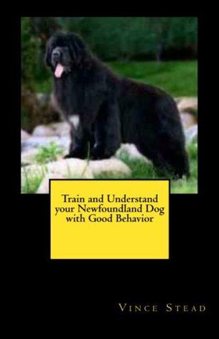 Train and Understand your Newfoundland Dog with Good Behavior Vince  Stead
