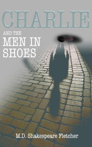 Charlie and the men in shoes  by  M.D. Shakespeare Fletcher