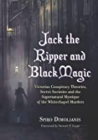 Jack the Ripper and Black Magic: Victorian Conspiracy Theories, Secret Societies and the Supernatural Mystique of the Whitechapel Murders