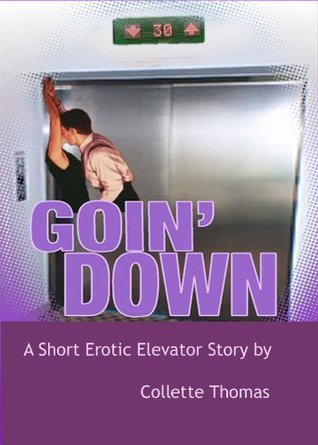 Goin Down: A Short Erotic Elevator Story  by  Collette Thomas