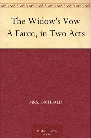 The Widows Vow A Farce, in Two Acts Inchbald