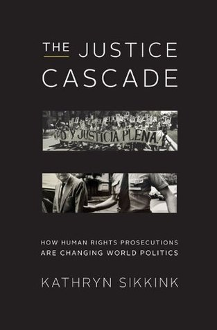 The Justice Cascade: How Human Rights Prosecutions Are Changing World Politics (The Norton Series in World Politics)  by  Kathryn Sikkink