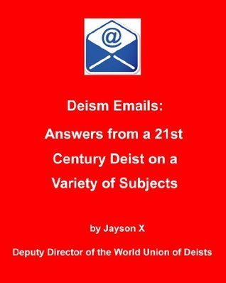 Deism Emails: Answers From a 21st Century Deist on a Variety of Subjects  by  Jayson X