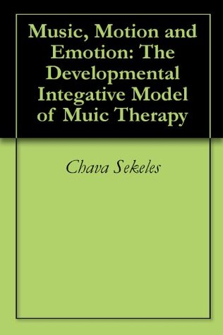 Music, Motion and Emotion: The Developmental Integative Model of Muic Therapy  by  Chava Sekeles