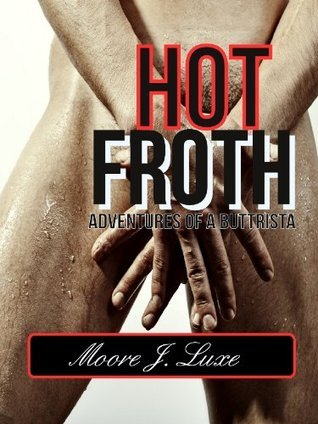 Hot Froth: Adventures of a Buttrista Moore J. Luxe