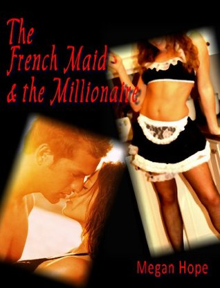 The French Maid & the Millionaire - An Erotic Novella  by  Megan Hope