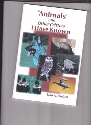 Animals and Other Critters I Have Known  by  Don A. Peebles