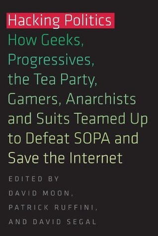Hacking Politics: How Geeks, Progressives, The Tea Party, Gamers, Anarchists and Suits Teamed up to Defeat SOPA and Save the Internet  by  David Moon