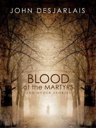 Blood of the Martyrs and other stories John Desjarlais
