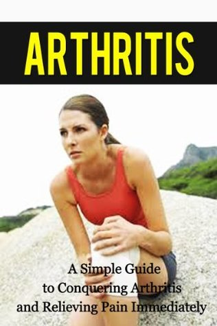 Arthritis: A Simple Guide to Conquering Arthritis and Relieving Pain Immediately  by  Paul James