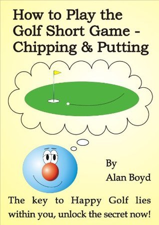 How to Play the Golf Short Game - Chipping and Putting  by  Alan Boyd