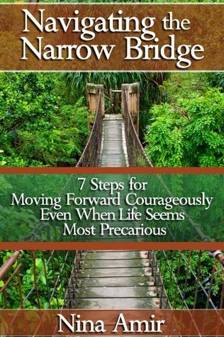 Navigating the Narrow Bridge: 7 Steps for Moving Forward Courageously Even When the Life Seems Most Precarious Nina Amir