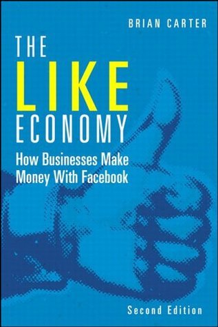 The Like Economy: How Businesses Make Money with Facebook (2nd Edition) (Que Biz-Tech) Brian Carter