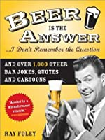 Beer Is the Answer-- I Don't Remember the Question