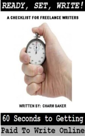 Ready, Set, Write! 60 Seconds to Getting Paid to Write Online Charm D. Baker