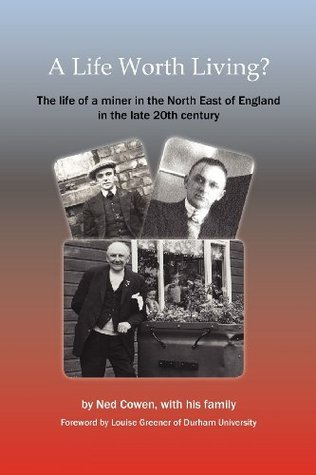 A Life Worth Living? the Life of a Miner in the North East of England in the Late 20th Century Ned Cowen