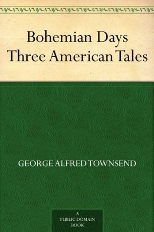 Bohemian Days Three American Tales George Alfred Townsend