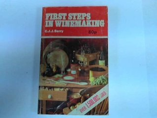 First Steps In Winemaking: A Complete Month By Month Guide To Winemaking (Including The Production Of Cider, Perry And Mead) In Your Own Home: With Over 130 Tried And Tested Recipes  by  Cyril J.J. Berry