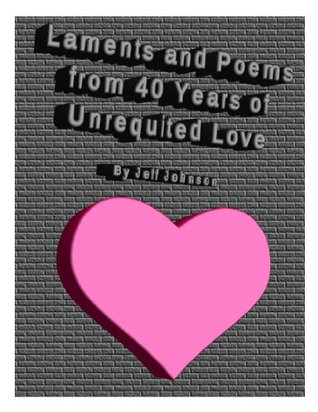 Laments and Poems from 40 Years of Unrequited Love  by  Jeff Johnson