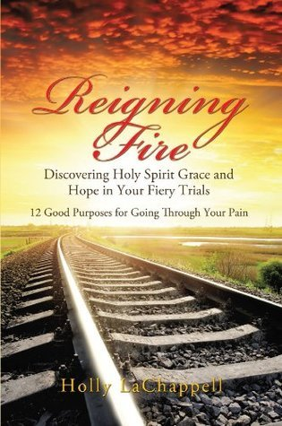 Reigning Fire: Discovering Holy Spirit Grace and Hope in Your Fiery Trials Holly Lachappell