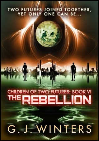 The Rebellion: Children of Two Futures 6  by  G.J. Winters