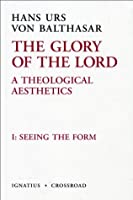 The Glory Of The Lord, Vol. 1: Seeing The Form (The Glory Of The Lord: A Theological Aesthetics)