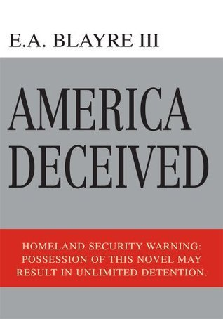 America Deceived: Homeland Security Warning:  Possession of this novel may result in unlimited detention.  by  E.A. Blayre III