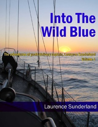 Into the Wild Blue:  The adventures of yacht delivery captain, Laurence Sunderland  by  Laurence Sunderland