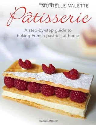 Patisserie: A Step-by-step Guide to Baking French Pastries at Home  by  Murielle Valette
