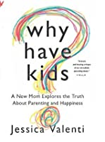 Why Have Kids?: A New Mom Explores the Truth About Parenting and Happiness (UK Edition)