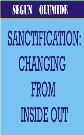 Sanctification: Changing From Inside Out.  by  SEGUN OLUMIDE
