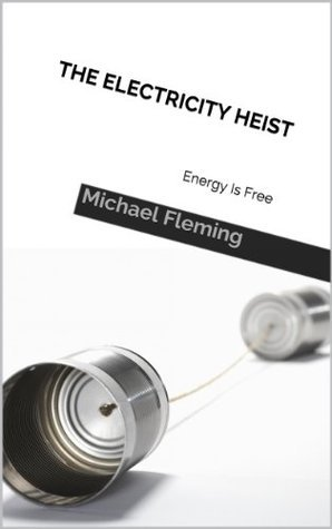 The Electricity Heist: Energy Is Free  by  Michael Fleming