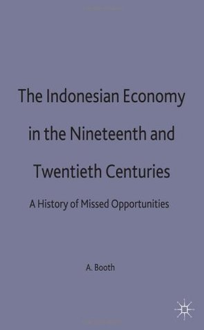 The Indonesian Economy In The Nineteenth And Twentieth Centuries: A History Of Missed Opportunities  by  Anne Booth