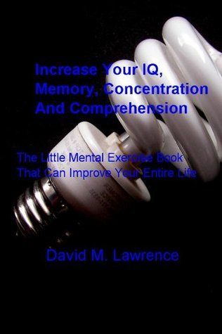 Increase Your IQ, Memory, Concentration And Comprehension: The Little Mental Exercise Book That Can Improve Your Entire Life  by  David M. Lawrence
