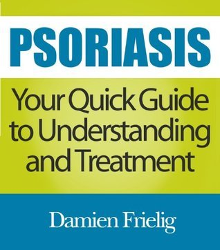 Psoriasis: Your Quick Guide to Understanding and Treatment  by  Damien Frielig