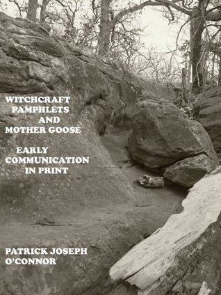 Witchcraft Pamphlets and Mother Goose: Early Communication in Print  by  Patrick Joseph OConnor