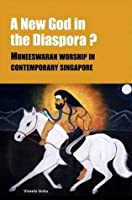 A New God in the Indian Diaspora?: Muneeswaran Worship in Contemporary Singapore (NIAS Monographs) (NIAS Monograph Series)