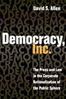 Democracy, Inc.: The Press and Law in the Corporate Rationalization of the Public Sphere (History of Communication)
