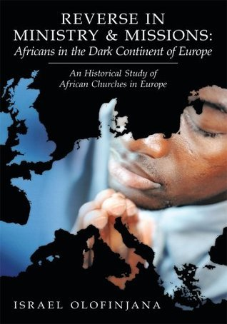 Reverse in Ministry and Missions: Africans in the Dark Continent of Europe : An Historical Study of African Churches in Europe  by  Israel Olofinjana
