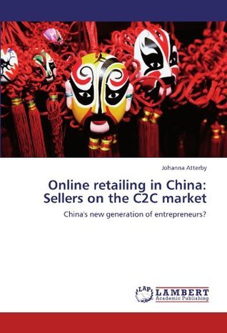 Online retailing in China: Sellers on the C2C market: Chinas new generation of entrepreneurs?  by  Johanna Atterby