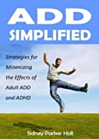 ADD Simplified: Strategies for Minimizing the Effects of Adult ADD or ADHD