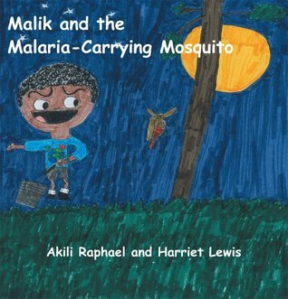 Malik and the Malaria-Carrying Mosquito Akili Raphael and Harriet Lewis