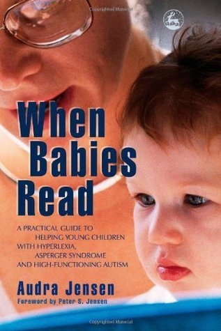 When Babies Read: A Practical Guide to Helping Young Children With Hyperlexia, Asperger Syndrome And High-functioning Autism  by  Audra Jensen