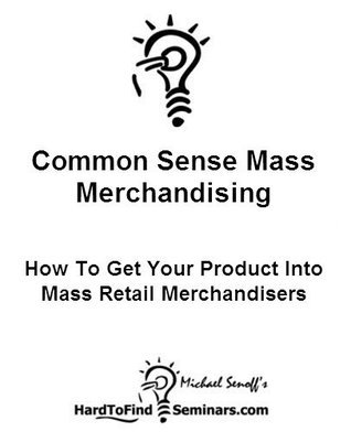 Common Sense Mass Merchandising: How To Get Your Product Into Mass Retail Merchandisers  by  Michael Senoff