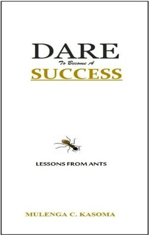DARE TO BECOME A SUCCESS: Lessons From Ants  by  Mulenga C. Kasoma