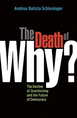 The Death of Why?: The Decline of Questioning and the Future of Democracy (BK Currents  by  Andrea Batista Schlesinger