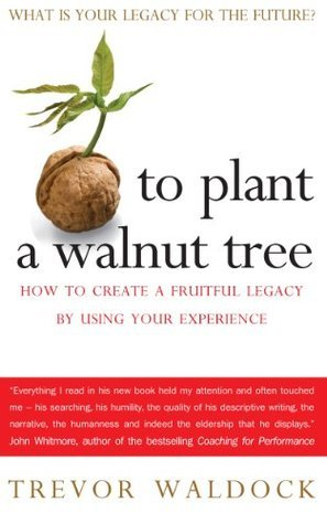 To Plant A Walnut Tree: How to Create a Fruitful Legacy By Using Your Experience  by  Trevor Waldock