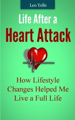 Life After a Heart Attack - How Lifestyle Changes Helped Me Live a Full Life  by  Leo Yelle