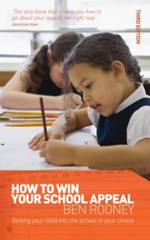 How to Win Your School Appeal: Getting Your Child Into the School of Your Choice. Ben Rooney Ben Rooney