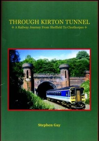 Through Kirton Tunnel. A Railway Journey From Sheffield To Cleethorpes  by  Stephen Gay